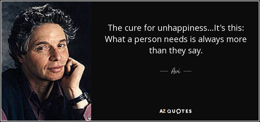 The cure for unhappiness...It's this: What a person needs is always more than they say. - Avi