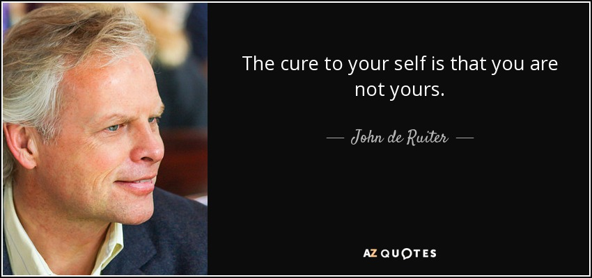 The cure to your self is that you are not yours. - John de Ruiter