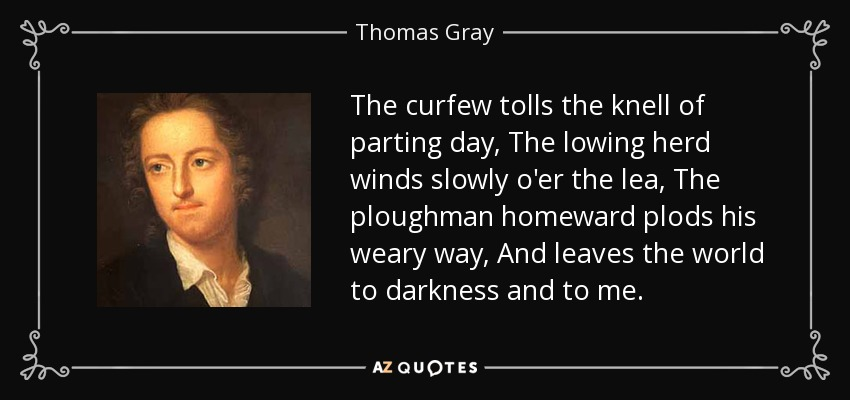 The curfew tolls the knell of parting day, The lowing herd winds slowly o'er the lea, The ploughman homeward plods his weary way, And leaves the world to darkness and to me. - Thomas Gray