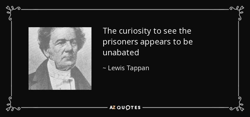 The curiosity to see the prisoners appears to be unabated - Lewis Tappan