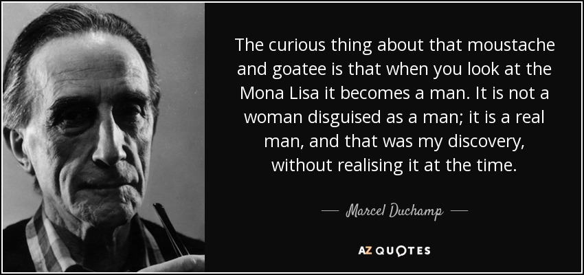 The curious thing about that moustache and goatee is that when you look at the Mona Lisa it becomes a man. It is not a woman disguised as a man; it is a real man, and that was my discovery, without realising it at the time. - Marcel Duchamp