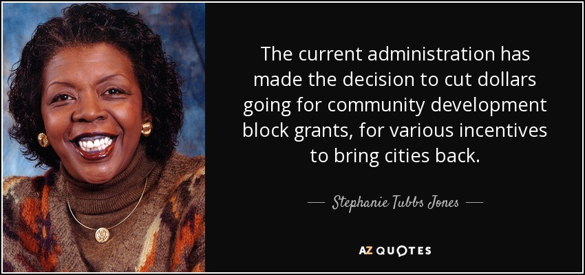 The current administration has made the decision to cut dollars going for community development block grants, for various incentives to bring cities back. - Stephanie Tubbs Jones