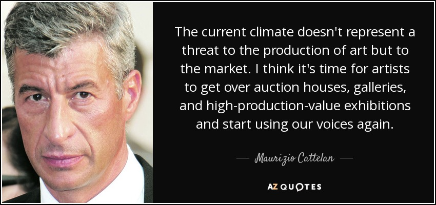 The current climate doesn't represent a threat to the production of art but to the market. I think it's time for artists to get over auction houses, galleries, and high-production-value exhibitions and start using our voices again. - Maurizio Cattelan
