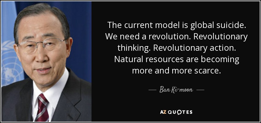 The current model is global suicide. We need a revolution. Revolutionary thinking. Revolutionary action. Natural resources are becoming more and more scarce. - Ban Ki-moon
