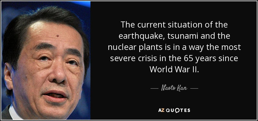 The current situation of the earthquake, tsunami and the nuclear plants is in a way the most severe crisis in the 65 years since World War II. - Naoto Kan