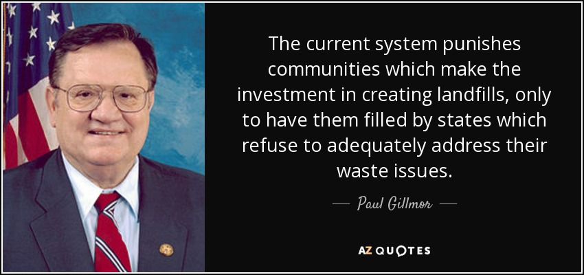 The current system punishes communities which make the investment in creating landfills, only to have them filled by states which refuse to adequately address their waste issues. - Paul Gillmor