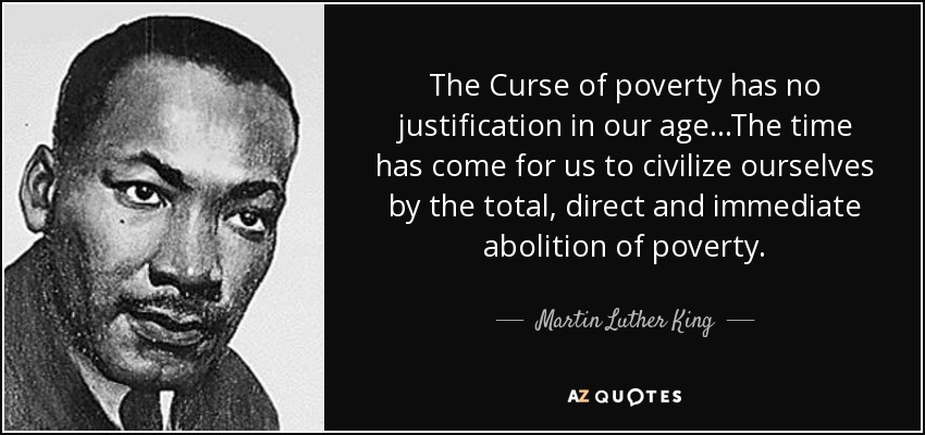 The Curse of poverty has no justification in our age...The time has come for us to civilize ourselves by the total, direct and immediate abolition of poverty. - Martin Luther King, Jr.