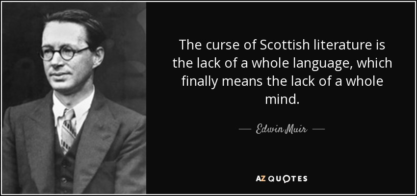 The curse of Scottish literature is the lack of a whole language, which finally means the lack of a whole mind. - Edwin Muir