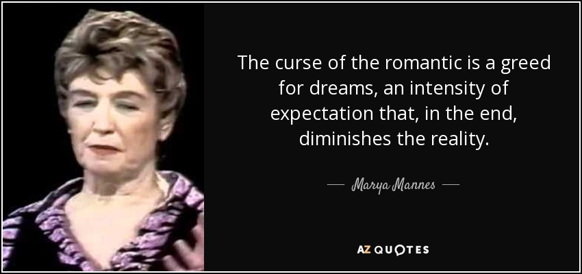 The curse of the romantic is a greed for dreams, an intensity of expectation that, in the end, diminishes the reality. - Marya Mannes