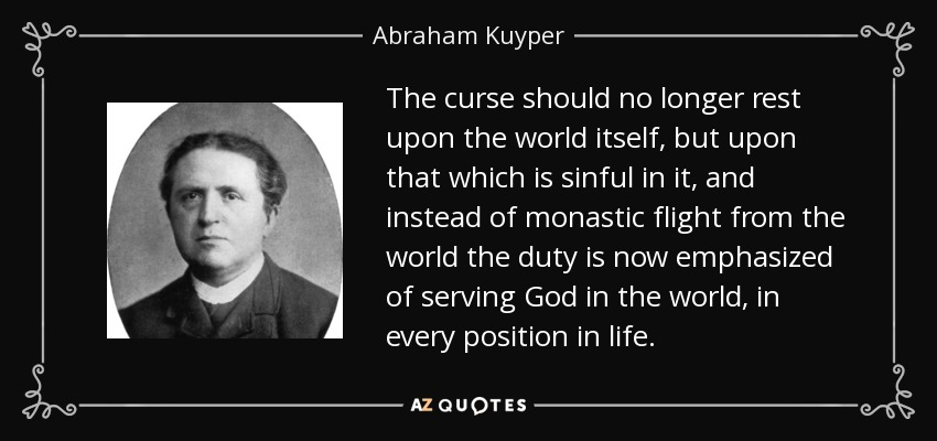 The curse should no longer rest upon the world itself, but upon that which is sinful in it, and instead of monastic flight from the world the duty is now emphasized of serving God in the world, in every position in life. - Abraham Kuyper