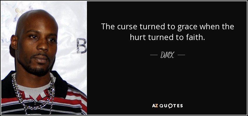 The curse turned to grace when the hurt turned to faith. - DMX