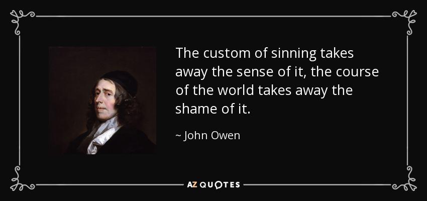 The custom of sinning takes away the sense of it, the course of the world takes away the shame of it. - John Owen