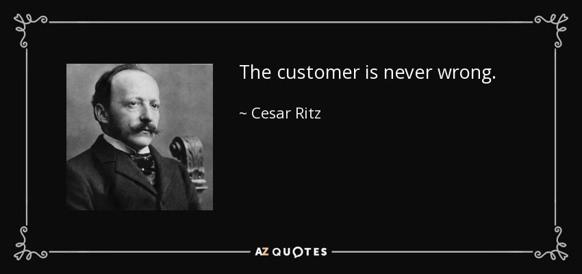The customer is never wrong. - Cesar Ritz