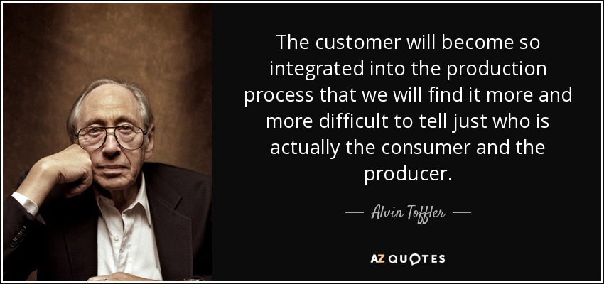 The customer will become so integrated into the production process that we will find it more and more difficult to tell just who is actually the consumer and the producer. - Alvin Toffler
