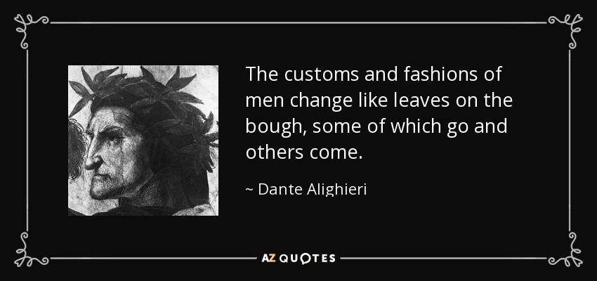 The customs and fashions of men change like leaves on the bough, some of which go and others come. - Dante Alighieri