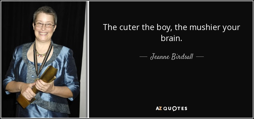 The cuter the boy, the mushier your brain. - Jeanne Birdsall