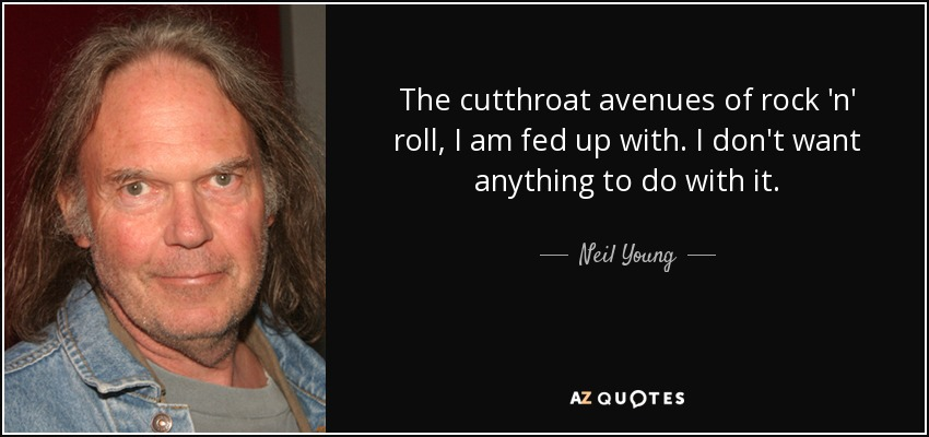 The cutthroat avenues of rock 'n' roll, I am fed up with. I don't want anything to do with it. - Neil Young