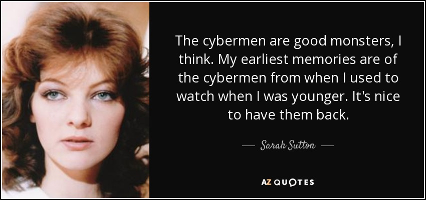 The cybermen are good monsters, I think. My earliest memories are of the cybermen from when I used to watch when I was younger. It's nice to have them back. - Sarah Sutton