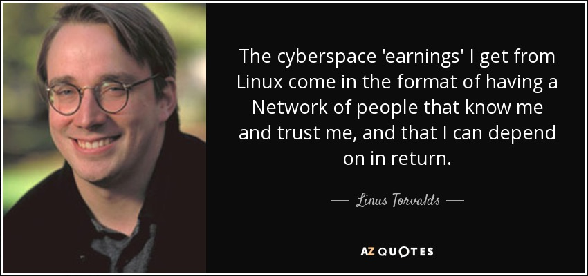 The cyberspace earnings I get from Linux come in the format of having a Network of people that know me and trust me, and that I can depend on in return. - Linus Torvalds