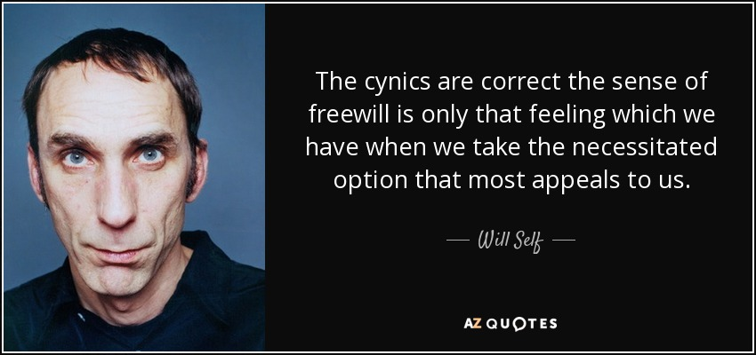 The cynics are correct the sense of freewill is only that feeling which we have when we take the necessitated option that most appeals to us. - Will Self