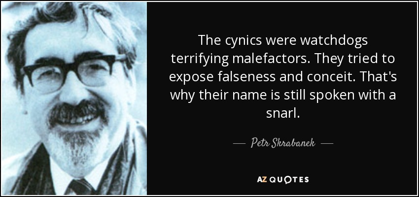The cynics were watchdogs terrifying malefactors. They tried to expose falseness and conceit. That's why their name is still spoken with a snarl. - Petr Skrabanek
