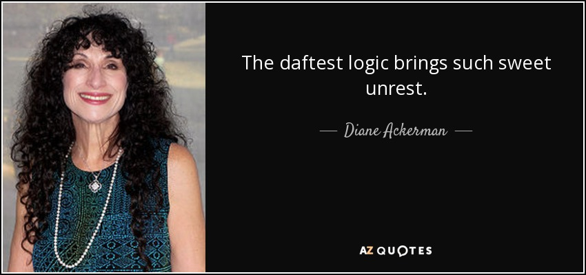 The daftest logic brings such sweet unrest. - Diane Ackerman