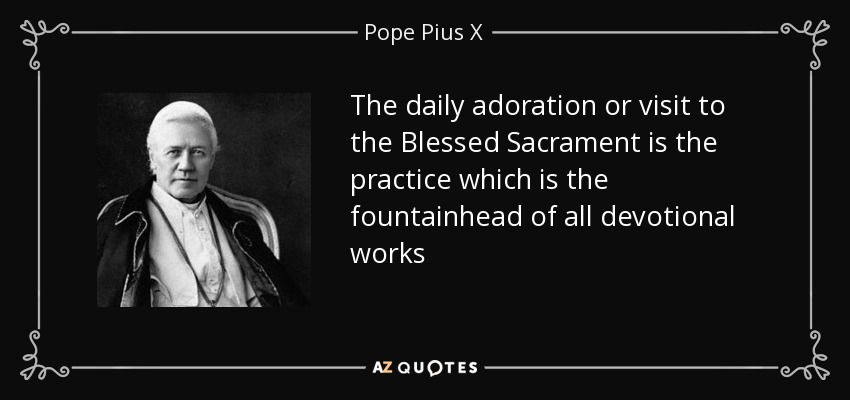 The daily adoration or visit to the Blessed Sacrament is the practice which is the fountainhead of all devotional works - Pope Pius X