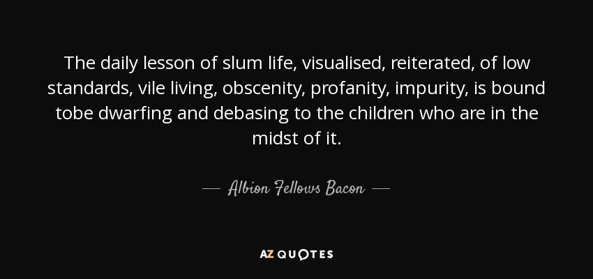 The daily lesson of slum life, visualised, reiterated, of low standards, vile living, obscenity, profanity, impurity, is bound tobe dwarfing and debasing to the children who are in the midst of it. - Albion Fellows Bacon