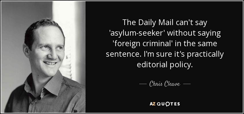The Daily Mail can't say 'asylum-seeker' without saying 'foreign criminal' in the same sentence. I'm sure it's practically editorial policy. - Chris Cleave