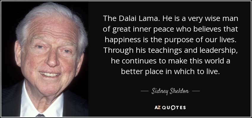 The Dalai Lama. He is a very wise man of great inner peace who believes that happiness is the purpose of our lives. Through his teachings and leadership, he continues to make this world a better place in which to live. - Sidney Sheldon