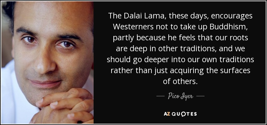 The Dalai Lama, these days, encourages Westerners not to take up Buddhism, partly because he feels that our roots are deep in other traditions, and we should go deeper into our own traditions rather than just acquiring the surfaces of others. - Pico Iyer