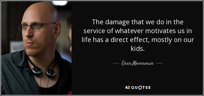 The damage that we do in the service of whatever motivates us in life has a direct effect, mostly on our kids. - Oren Moverman