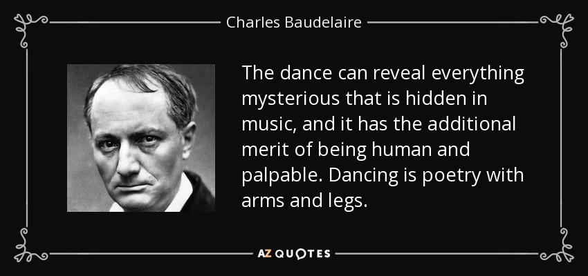 The dance can reveal everything mysterious that is hidden in music, and it has the additional merit of being human and palpable. Dancing is poetry with arms and legs. - Charles Baudelaire