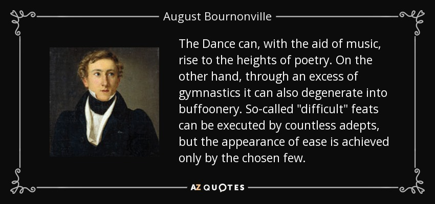 The Dance can, with the aid of music, rise to the heights of poetry. On the other hand, through an excess of gymnastics it can also degenerate into buffoonery. So-called