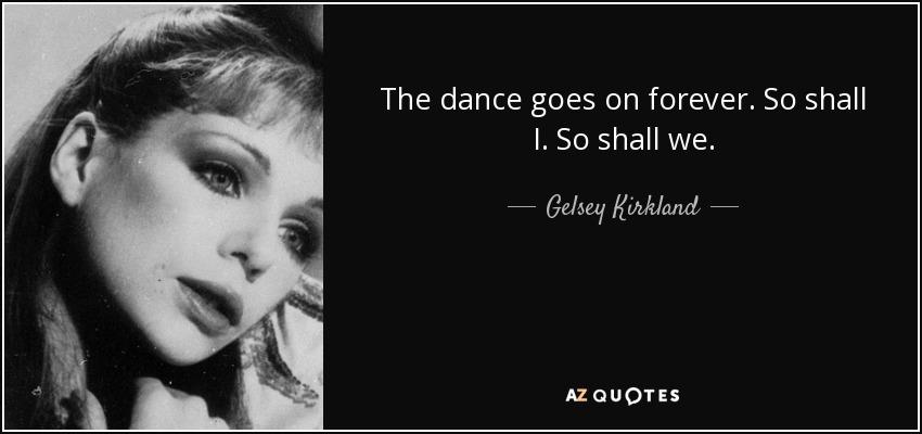 The dance goes on forever. So shall I. So shall we. - Gelsey Kirkland