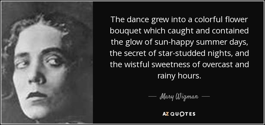 The dance grew into a colorful flower bouquet which caught and contained the glow of sun-happy summer days, the secret of star-studded nights, and the wistful sweetness of overcast and rainy hours. - Mary Wigman