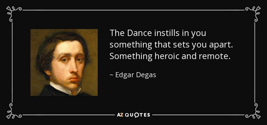 The Dance instills in you something that sets you apart. Something heroic and remote. - Edgar Degas