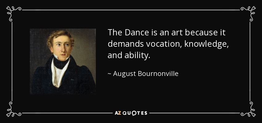 The Dance is an art because it demands vocation, knowledge, and ability. - August Bournonville