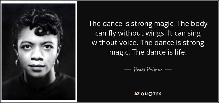 The dance is strong magic. The body can fly without wings. It can sing without voice. The dance is strong magic. The dance is life. - Pearl Primus