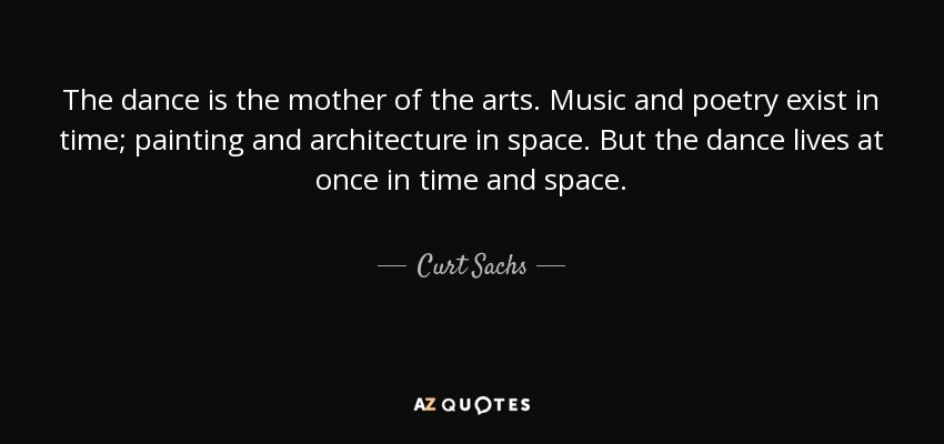 The dance is the mother of the arts. Music and poetry exist in time; painting and architecture in space. But the dance lives at once in time and space. - Curt Sachs