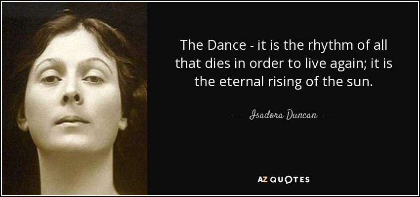The Dance - it is the rhythm of all that dies in order to live again; it is the eternal rising of the sun. - Isadora Duncan