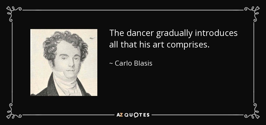 The dancer gradually introduces all that his art comprises. - Carlo Blasis