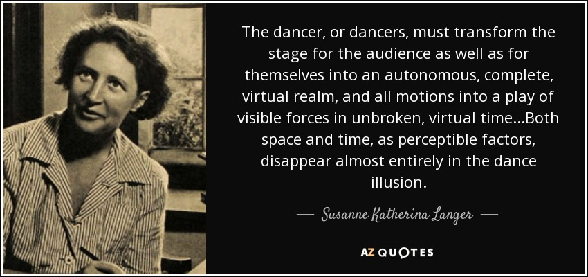 The dancer, or dancers, must transform the stage for the audience as well as for themselves into an autonomous, complete, virtual realm, and all motions into a play of visible forces in unbroken, virtual time...Both space and time, as perceptible factors, disappear almost entirely in the dance illusion. - Susanne Katherina Langer
