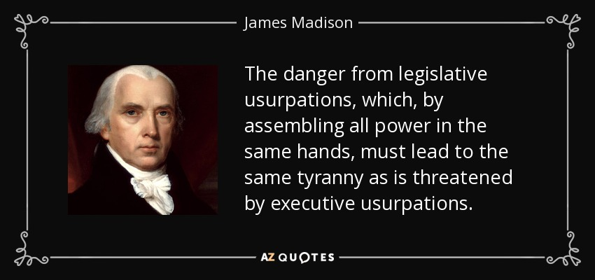 The danger from legislative usurpations, which, by assembling all power in the same hands, must lead to the same tyranny as is threatened by executive usurpations. - James Madison