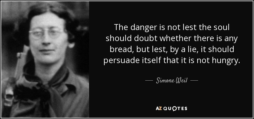 The danger is not lest the soul should doubt whether there is any bread, but lest, by a lie, it should persuade itself that it is not hungry. - Simone Weil