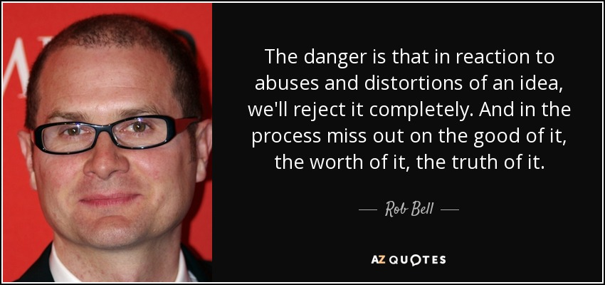 The danger is that in reaction to abuses and distortions of an idea, we'll reject it completely. And in the process miss out on the good of it, the worth of it, the truth of it. - Rob Bell