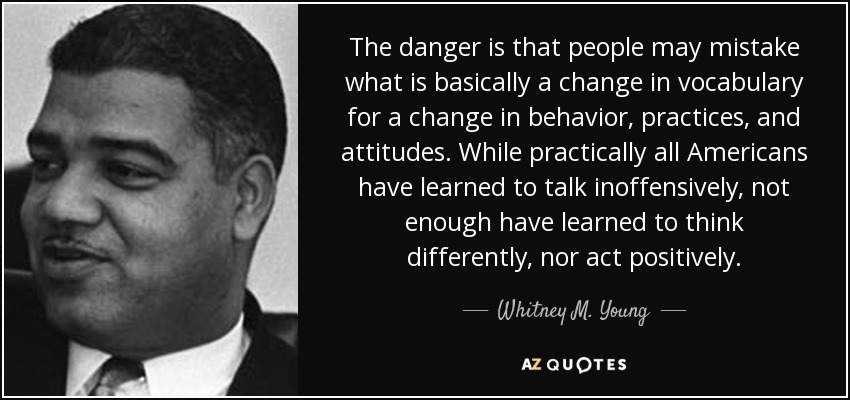 The danger is that people may mistake what is basically a change in vocabulary for a change in behavior, practices, and attitudes. While practically all Americans have learned to talk inoffensively, not enough have learned to think differently, nor act positively. - Whitney M. Young