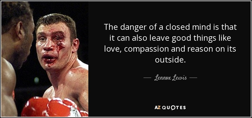 The danger of a closed mind is that it can also leave good things like love, compassion and reason on its outside. - Lennox Lewis
