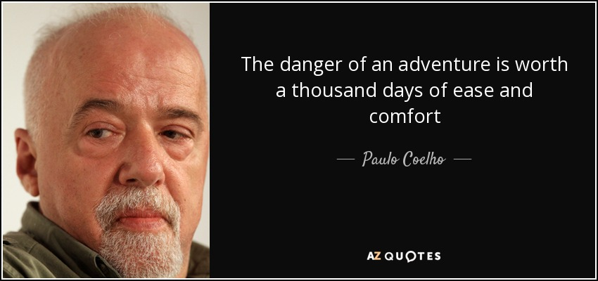 The danger of an adventure is worth a thousand days of ease and comfort - Paulo Coelho