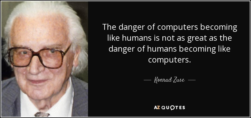The danger of computers becoming like humans is not as great as the danger of humans becoming like computers. - Konrad Zuse